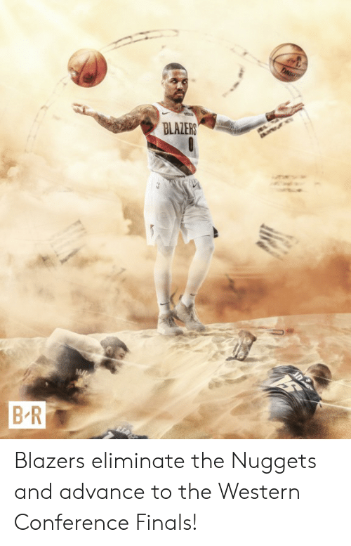 Finals, Western, and Blazers: BLALERS  BR Blazers eliminate the Nuggets and advance to the Western Conference Finals!