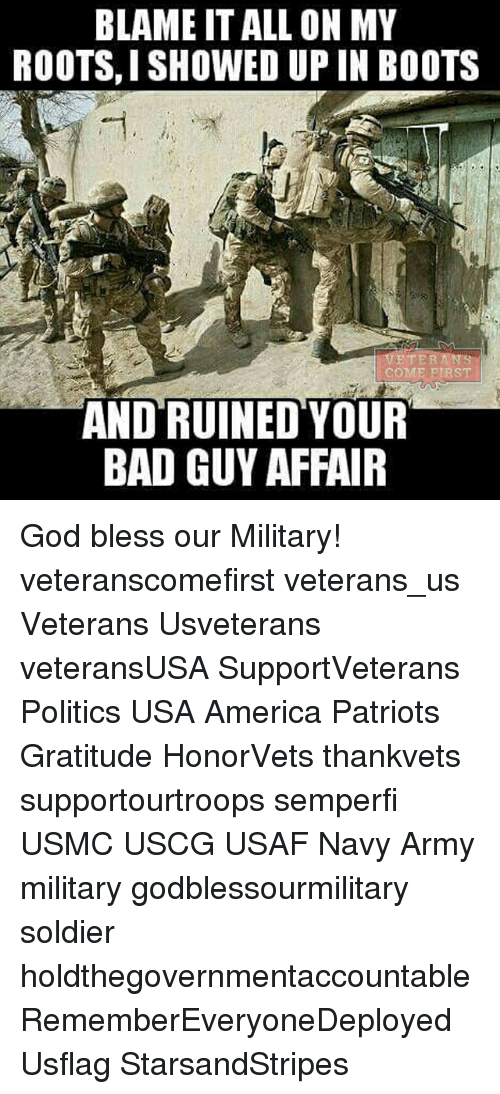 America, Bad, and God: BLAME ITALL ON MY  ROOTS I SHOWED UP IN BOOTS  ETER  AND RUINED YOUR  BAD GUY AFFAIR God bless our Military! veteranscomefirst veterans_us Veterans Usveterans veteransUSA SupportVeterans Politics USA America Patriots Gratitude HonorVets thankvets supportourtroops semperfi USMC USCG USAF Navy Army military godblessourmilitary soldier holdthegovernmentaccountable RememberEveryoneDeployed Usflag StarsandStripes