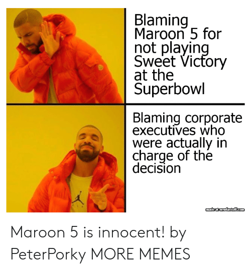 Dank, Memes, and Target: Blaming  Maroon 5 for  not playin  Sweet Vicfory  at the  Superbowl  Blaming corporate  executives who  were actually in  charge of the  decision Maroon 5 is innocent! by PeterPorky MORE MEMES