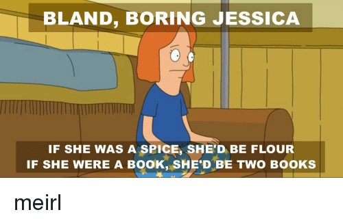 Books, Book, and MeIRL: BLAND, BORING JESSICA  IF SHE WAS A SPICE, SHE'D BE FLOUR  IF SHE WERE A BOOK, SHE'D BE TWO BOOKS meirl