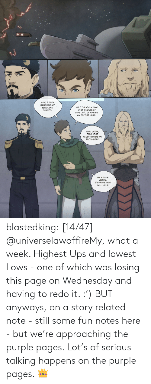 Tumblr, Ups, and Blog: blastedking:  [14/47] @universelawoffireMy, what a week. Highest Ups and lowest Lows - one of which was losing this page on Wednesday and having to redo it. :') BUT anyways, on a story related note - still some fun notes here - but we're approaching the purple pages. Lot's of serious talking happens on the purple pages. 👑