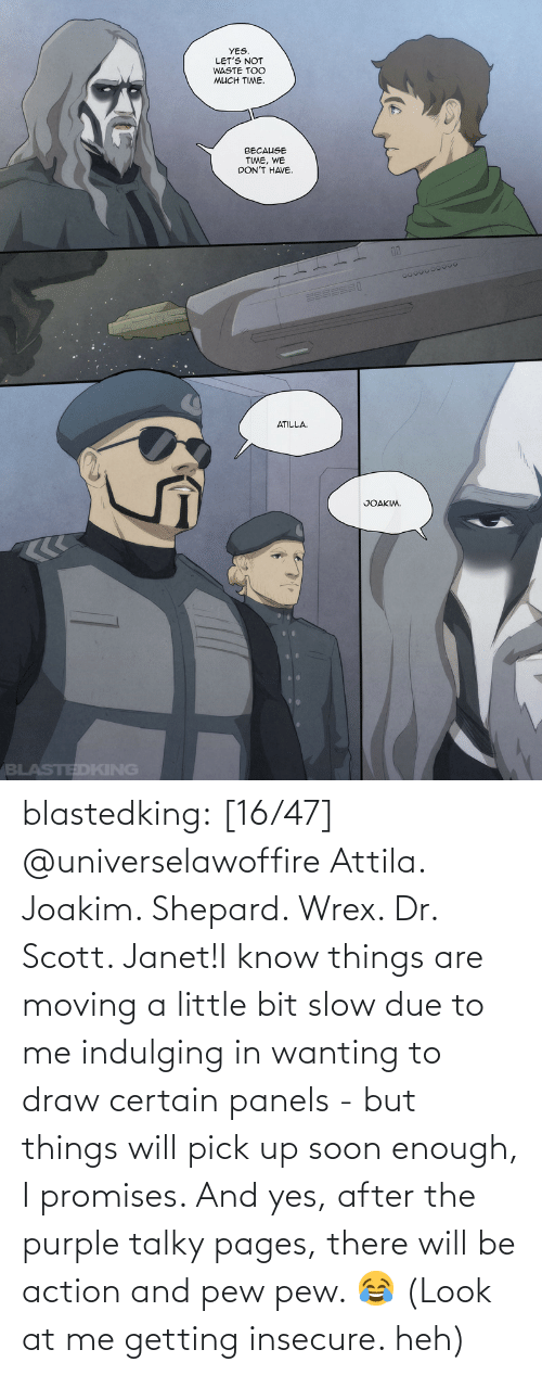 Soon..., Tumblr, and Blog: blastedking:    [16/47] @universelawoffire  Attila. Joakim. Shepard. Wrex. Dr. Scott. Janet!I know things are moving a little bit slow due to me indulging in wanting to draw certain panels - but things will pick up soon enough, I promises. And yes, after the purple talky pages, there will be action and pew pew. 😂 (Look at me getting insecure. heh)