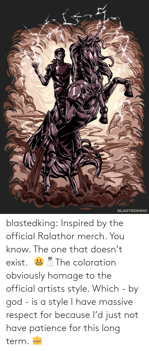 God, Respect, and Tumblr: blastedking:  Inspired by the official Ralathor merch. You know. The one that doesn't exist. 😬🧂The coloration obviously homage to the official artists style. Which - by god - is a style I have massive respect for because I'd just not have patience for this long term. 👑