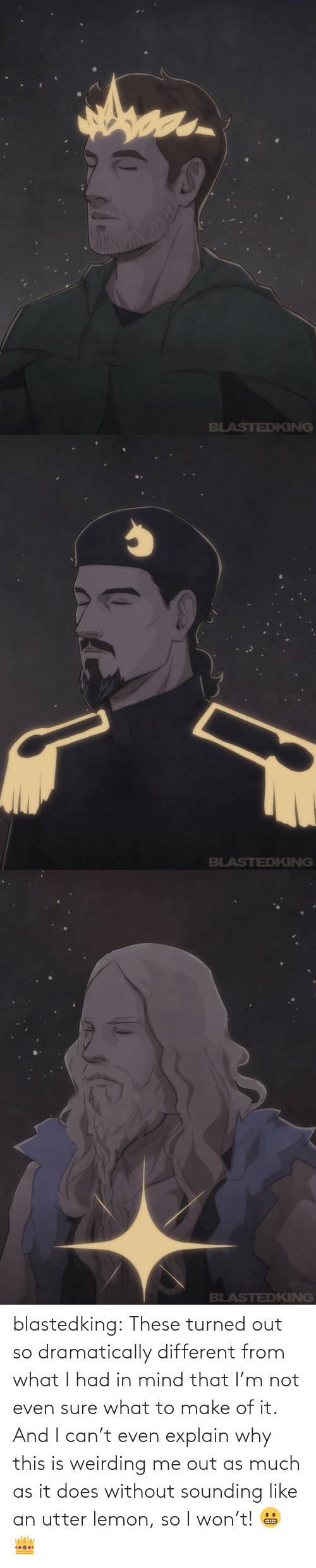 Tumblr, I Won, and Blog: blastedking:  These turned out so dramatically different from what I had in mind that I'm not even sure what to make of it. And I can't even explain why this is weirding me out as much as it does without sounding like an utter lemon, so I won't! 😬👑