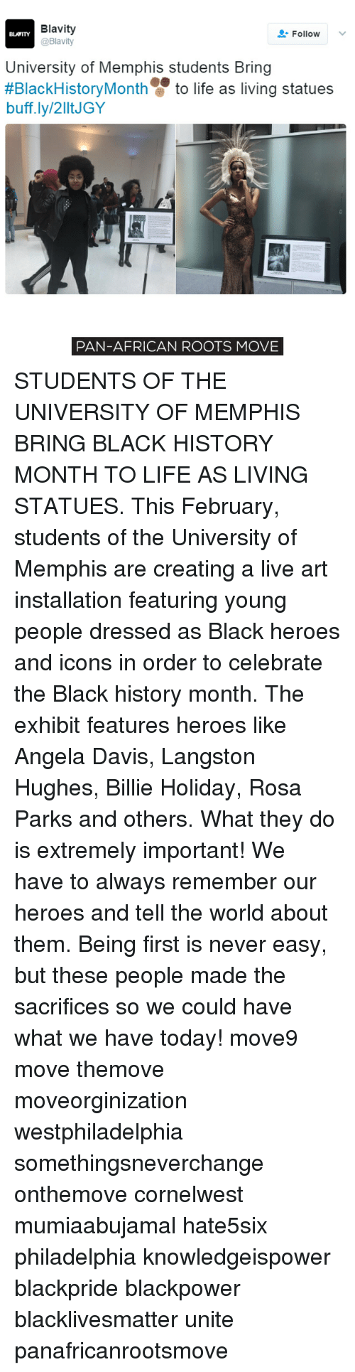 Memes, Rosa Parks, and 🤖: Blavity  Follow  BLATITY  @Blavity  University of Memphis students Bring  #BlackHistory Month to life as living statues  buff.ly/2lltJGY  PAN-AFRICAN ROOTS MOVE STUDENTS OF THE UNIVERSITY OF MEMPHIS BRING BLACK HISTORY MONTH TO LIFE AS LIVING STATUES. This February, students of the University of Memphis are creating a live art installation featuring young people dressed as Black heroes and icons in order to celebrate the Black history month. The exhibit features heroes like Angela Davis, Langston Hughes, Billie Holiday, Rosa Parks and others. What they do is extremely important! We have to always remember our heroes and tell the world about them. Being first is never easy, but these people made the sacrifices so we could have what we have today! move9 move themove moveorginization westphiladelphia somethingsneverchange onthemove cornelwest mumiaabujamal hate5six philadelphia knowledgeispower blackpride blackpower blacklivesmatter unite panafricanrootsmove