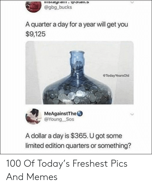 Memes, Limited, and Today: blayia.woian.s  @gbg bucks  A quarter a day for a year will get you  $9,125  eTodayYearsOld  MeAgainstThe  @Young Sos  A dollar a day is $365. U got some  limited edition quarters or something? 100 Of Today's Freshest Pics And Memes