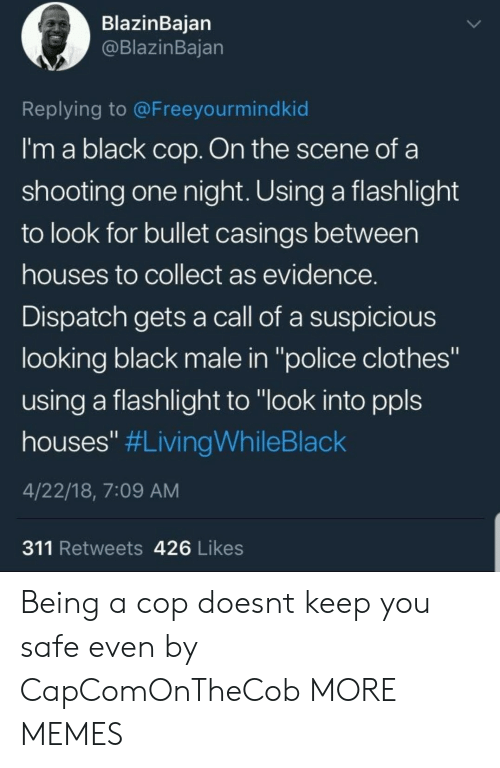 """Clothes, Dank, and Memes: BlazinBaian  @BlazinBajan  Replying to @Freeyourmindkid  I'm a black cop. On the scene of a  shooting one night. Using a flashlight  to look for bullet casings between  houses to collect as evidence  Dispatch gets a call of a suspicious  looking black male in """"police clothes""""  using a flashlight to """"look into ppls  houses"""" #LivingWhileBlack  4/22/18, 7:09 AM  311 Retweets 426 Likes Being a cop doesnt keep you safe even by CapComOnTheCob MORE MEMES"""