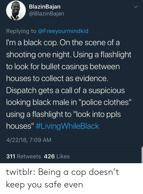 """Clothes, Police, and Tumblr: BlazinBaian  @BlazinBajan  Replying to @Freeyourmindkid  I'm a black cop. On the scene of a  shooting one night. Using a flashlight  to look for bullet casings between  houses to collect as evidence  Dispatch gets a call of a suspicious  looking black male in """"police clothes""""  using a flashlight to """"look into ppls  houses"""" #LivingWhileBlack  4/22/18, 7:09 AM  311 Retweets 426 Likes twitblr:  Being a cop doesn't keep you safe even"""