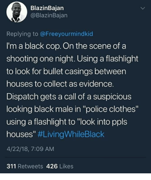 "Clothes, Police, and Black: BlazinBajan  @BlazinBajan  Replying to @Freeyourmindkid  I'm a black cop. On the scene of a  shooting one night. Using a flashlight  to look for bullet casings between  houses to collect as evidence.  Dispatch gets a call of a suspicious  looking black male in ""police clothes""  using a flashlight to ""look into ppls  houses"" #LivingwhileBlack  4/22/18, 7:09 AM  311 Retweets 426 Likes"