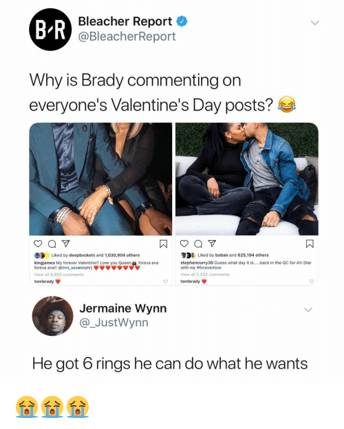All Star, Love, and Valentine's Day: Bleacher Report <  @BleacherReport  Why is Brady commenting on  everyone's Valentine's Day posts?  DLiked by boban and 625,194 others  stephencurry30 Guess what day it is.back in the QC for All-Star  with my #foreverlove  View all 2,032 comments  tombrady  Liked by deepbvckets and 1,030,904 others  kingjames My forever Valentine!! Love you Queenforeva eva  foreva eva!! @mrs savannahrj  View all 6.893 comments  tombrady  Jermaine Wynn  JustWynn  He got 6 rings he can do what he wants 😭😭😭