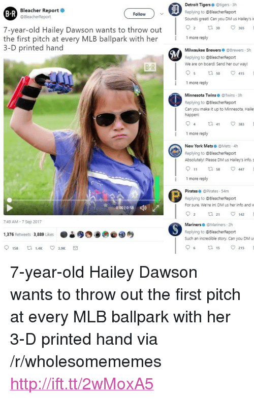 "Detroit, Mlb, and New York: Bleacher Report  @BleacherReport  Detroit Tigerse @tigers 3h  Replying to @BleacherReport  Sounds great! Can you DM us Hailey's i  B R  Follow  7-year-old Hailey Dawson wants to throw out  O 30  2 tl30 365  9  the first pitch at every MLB ballpark with her 1more reply  3-D printed hand  Milwaukee Brewers @Brewers 5h  Replying to @BleacherReport  We are on board! Send her our way!  B R  5 ta 50 v415  1 more reply  Minnesota Twins@Twins 3h  Replying to @BleacherReport  Can you make it up to Minnesota, Haile  happen!  1 more reply  New York Mets @Mets.4h  Replying to @BleacherReport  Absolutely! Please DM us Hailey's info. s  911 tl 58 447  1 more reply  Pirates @Pirates 54m  Replying to @BleacherReport  For sure. We're in! DM us her info and w  0:0070:58  ф)  2 ta 21 142  7:49 AM - 7 Sep 2017  Mariners@Mariners 2h  Replying to @BleacherReport  Such an incredible story. Can you DM us  1,376 Retweets 3,889 Likes  6 ta 15 215 <p>7-year-old Hailey Dawson wants to throw out the first pitch at every MLB ballpark with her 3-D printed hand via /r/wholesomememes <a href=""http://ift.tt/2wMoxA5"">http://ift.tt/2wMoxA5</a></p>"