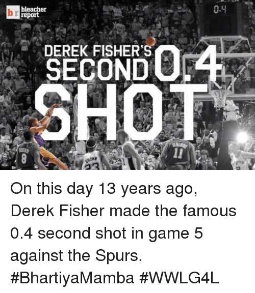 Memes, Derek Fisher, and Bleacher Report: bleacher  report  DEREK FISHER'S  0.4 On this day 13 years ago, Derek Fisher made the famous 0.4 second shot in game 5 against the Spurs.  #BhartiyaMamba #WWLG4L
