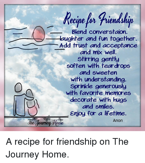 Journey, Memes, and Home: Blend converstaion.  aughter and fun together.  Add trust and acceptance  and mix well.  stirring gently  soften with teardrops  and sweeten  with understanding  Sprinkle generously  with favorite memores  decorate with hugs  and smiles  Enjoy for a lifetime  Anon  dhe A recipe for friendship on The Journey Home.