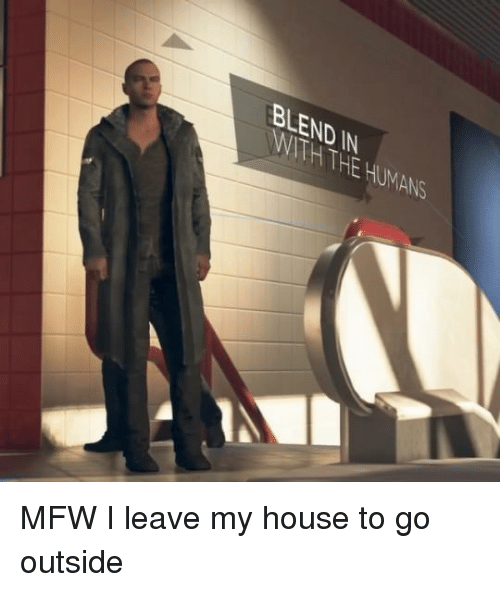 Mfw, My House, and House: BLEND IN  WITH THE HUMANS MFW I leave my house to go outside