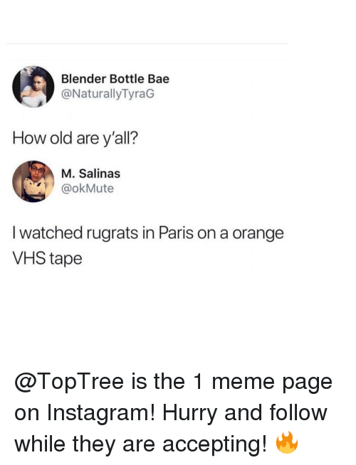 Bae, Instagram, and Meme: Blender Bottle Bae  @NaturallyTyraG  How old are y'all?  M. Salinas  @okMute  I watched rugrats in Paris on a orange  VHS tape @TopTree is the 1 meme page on Instagram! Hurry and follow while they are accepting! 🔥
