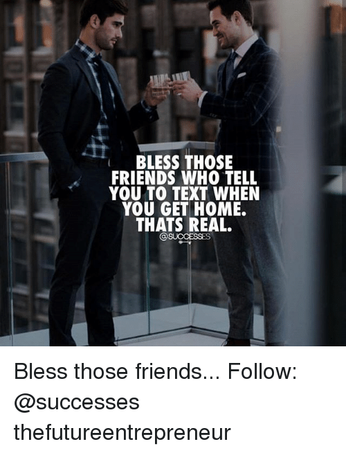 Friends, Memes, and Home: BLESS THOSE  FRIENDS WHO TELL  YOU TO TEXT WHEN  YOU GET HOME.  THATS REAL.  @SUCCESSES Bless those friends... Follow: @successes thefutureentrepreneur