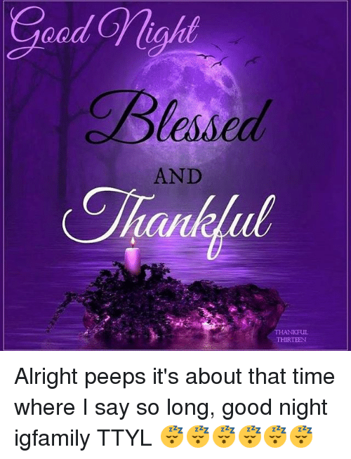 Good Night Peeps Quotes: Blessed AND THANKFUL THIRTEEN Alright Peeps It's About