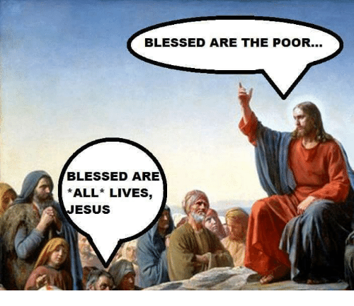 Blessed, Live, and Catholic: BLESSED ARE THE POOR...  BLESSED ARE  *ALL LIVES  ESUS