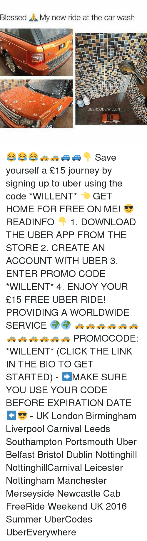Memes, 🤖, and The Link: Blessed My new ride at the car wash  UBERCODE WILLENT 😂😂😂🚕🚕🚙🚙👇 Save yourself a £15 journey by signing up to uber using the code *WILLENT* 👈 GET HOME FOR FREE ON ME! 😎 READINFO 👇 1. DOWNLOAD THE UBER APP FROM THE STORE 2. CREATE AN ACCOUNT WITH UBER 3. ENTER PROMO CODE *WILLENT* 4. ENJOY YOUR £15 FREE UBER RIDE! PROVIDING A WORLDWIDE SERVICE 🌍🌍 🚕🚕🚕🚕🚕🚕🚕🚕🚕🚕🚕🚕 PROMOCODE: *WILLENT* (CLICK THE LINK IN THE BIO TO GET STARTED) - ➡️MAKE SURE YOU USE YOUR CODE BEFORE EXPIRATION DATE ⬅️😎 - UK London Birmingham Liverpool Carnival Leeds Southampton Portsmouth Uber Belfast Bristol Dublin Nottinghill NottinghillCarnival Leicester Nottingham Manchester Merseyside Newcastle Cab FreeRide Weekend UK 2016 Summer UberCodes UberEverywhere