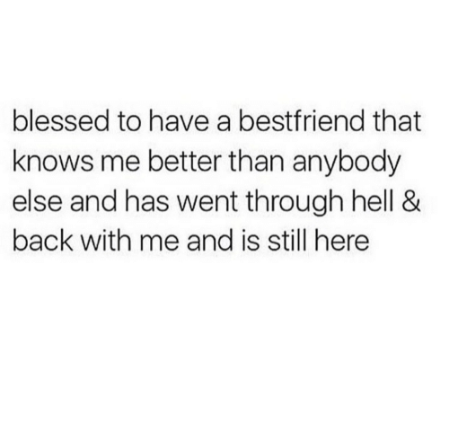 Blessed, Hell, and Back: blessed to have a bestfriend that  knows me better than anybody  else and has went through hell &  back with me and is still here