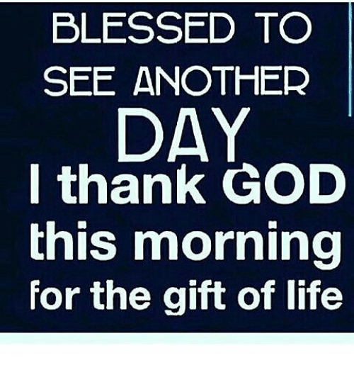 Blessed To See Another Day I Thank God This Morning For The Gift Of