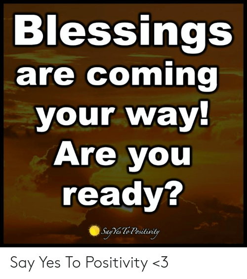 Memes, Blessings, and 🤖: Blessings  are coming  your way!  Are you  ready?  Saa Te Pesitivity Say Yes To Positivity <3
