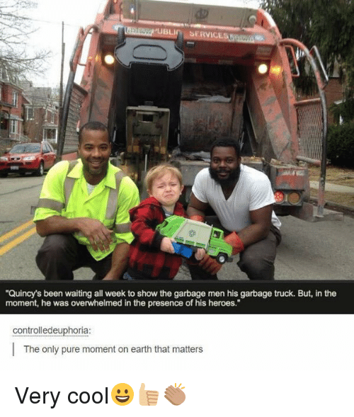 "Memes, 🤖, and Garbage: BLIn SERVIC  ""Quincy's been waiting all week to show the garbage men his garbage truck. But, in the  moment, he was overwhelmed in the presence of his heroes.""  controlledeuphoria:  The only pure moment on earth that matters Very cool😀👍🏼👏🏽"
