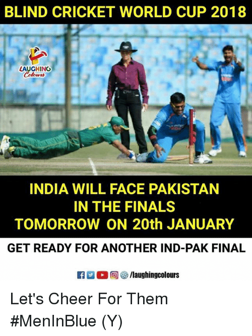 Finals, World Cup, and Cricket: BLIND CRICKET WORLD CUP 2018  LAUGHING  INDIA WILL FACE PAKISTAN  IN THE FINALS  TOMORROW ON 20th JANUARY  GET READY FOR ANOTHER IND-PAK FINAL  R  回參/laughingcolours Let's Cheer For Them  #MenInBlue (Y)
