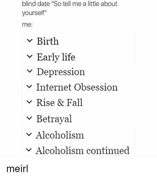 """Fall, Internet, and Life: blind date """"So tell me a little about  yourself""""  me:  v Birth  v Early life  Depression  v Internet Obsession  v Rise & Fall  ~ Betrayal  v Alcoholism  Alcoholism continued meirl"""