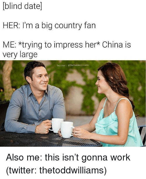 Twitter, China, and Work: [blind datel  HER: I'm a big country fan  ME: *trying to impress her* China is  very large  Twitter: eTheToddwilliams Also me: this isn't gonna work (twitter: thetoddwilliams)