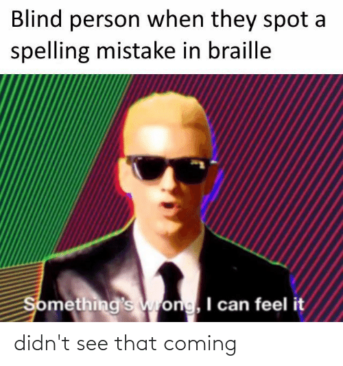 Dank Memes, Can, and Braille: Blind person when they spot a  spelling mistake in braille  Something's wrong, I can feel it didn't see that coming