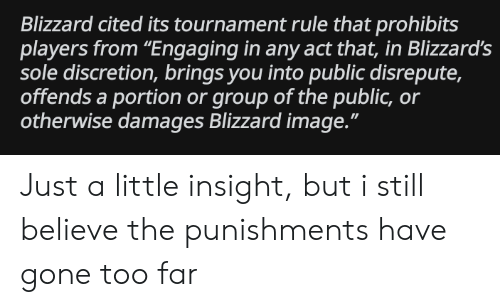 """Blizzard, Image, and Discretion: Blizzard cited its tournament rule that prohibits  players from """"Engaging in any act that, in Blizzard's  sole discretion, brings you into public disrepute,  offends a portion or group of the public, or  otherwise damages Blizzard image."""" Just a little insight, but i still believe the punishments have gone too far"""