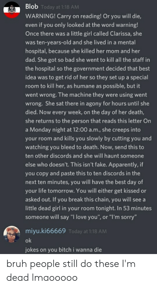 """Apparently, Bad, and Bitch: Blob Today at 1:18 AM  WARNING! Carry on reading! Or you will die,  even if you only looked at the word warning!  Once there was a little girl called Clarissa, she  was ten-years-old and she lived in a mental  hospital, because she killed her mom and her  dad. She got so bad she went to kill all the staff in  the hospital so the government decided that best  idea was to get rid of her so they set up a special  room to kill her, as humane as possible, but it  went wrong. The machine they were using went  wrong. She sat there in agony for hours until she  died. Now every week, on the day of her death,  she returns to the person that reads this letter On  a Monday night at 12:00 a.m., she creeps into  your room and kills you slowly by cutting you and  watching you bleed to death. Now, send this to  ten other discords and she will haunt someone  else who doesn't. This isn't fake. Apparently, if  you copy and paste this to ten discords in the  next ten minutes, you will have the best day of  your life tomorrow. You will either get kissed or  asked out. If you break this chain, you will see a  little dead girl in your room tonight. In 53 minutes  someone will say """"I love you"""", or """"I'm sorry""""  miyu.ki66669 Today at 1:18 AM  ok  jokes on you bitch i wanna die bruh people still do these I'm dead lmaooooo"""