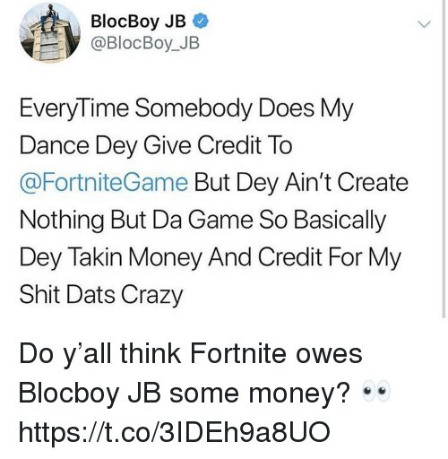 Crazy, Money, and Shit: BlocBoy JB  @BlocBoy_JB  EveryTime Somebody Does My  Dance Dey Give Credit To  @FortniteGame But Dey Ain't Create  Nothing But Da Game So Basically  Dey Takin Money And Credit For My  Shit Dats Crazy Do y'all think Fortnite owes Blocboy JB some money? 👀 https://t.co/3IDEh9a8UO
