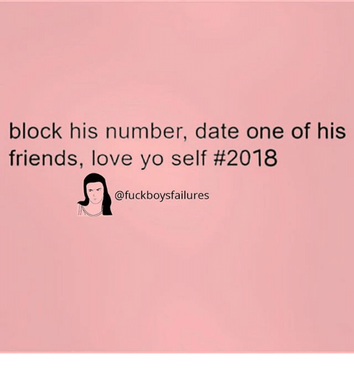 Friends, Love, and Yo: block his number, date one of his  friends, love yo self #2018  @fuckboysfailures
