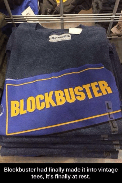 Blockbuster, Memes, and 🤖: BLOCKBUSTER  BLOCKBUSTER  Blockbuster had finally made it into vintage  tees, it's finally at rest.