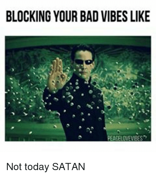 Memes, 🤖, and Satanism: BLOCKING YOUR BAD VIBES LIKE  PEAEELOWEVBES Not today SATAN