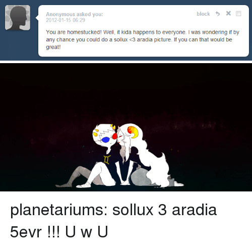 Target, Tumblr, and Anonymous: blockX  Anonymous asked you:  2012-01-15 06:29  You are homestucked! Well, it kida happens to everyone. I was wondering if by  any chance you could do a sollux <3 aradia picture. If you can that would be  great! planetariums:  sollux 3 aradia 5evr !!! U w U