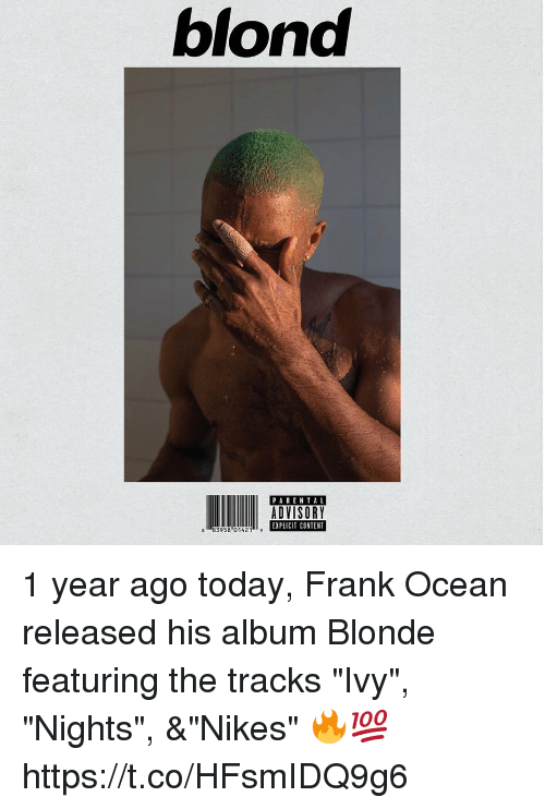 "Frank Ocean, Ocean, and Today: blond  PAREN TAL  ADVISORY  EXPLICIT CONTENT  8 83958 01421 1 year ago today, Frank Ocean released his album Blonde featuring the tracks ""Ivy"", ""Nights"", &""Nikes""     🔥💯 https://t.co/HFsmIDQ9g6"