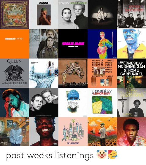 Friends, Life, and Queen: blond  The Essential SIMJON & GARFUNKEL  old friends  arronke.  WELCOME  PHETTODD  Simor  and  arunke  Over  Troubled  Water  efeannel 0RANGE  HMAN  TINV MAT DAND  QUEEN  THE LIFE OF  PABLO  WEDNESDAY  MORNING,3AM  SIMON&  GARFUNKEL  OK COMPUTER  THE LIFE OF  PABLO  THE LIFE OF  THE EEEPABLO  T  T  PABLO  PABLO  PABLO  THE LIFE OF  PABLO  GREATEST HITS I II & III  THE PLATINUM COLLECTION  4EMON BOY  AT  URA  TION  BOOKENDS/SIMON & GARFUNKEL  MZILR  PUP MORBID STUFF  DVISORY past weeks listenings 🤡🥳