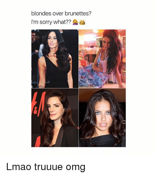 Lmao, Omg, and Sorry: blondes over brunettes?  I'm sorry what?? Lmao truuue omg