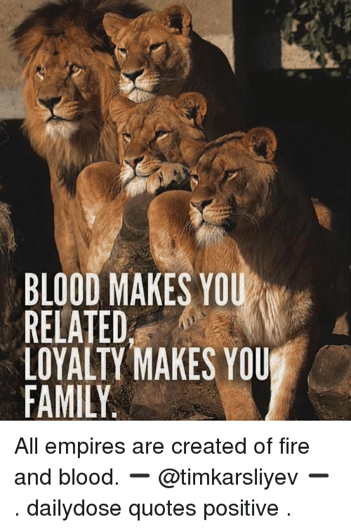 Blood Makes You Related Loyalty Makes You Family All Empires Are