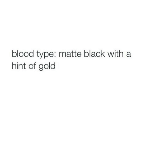 Black, Blood, and Gold: blood type: matte black with a  hint of gold