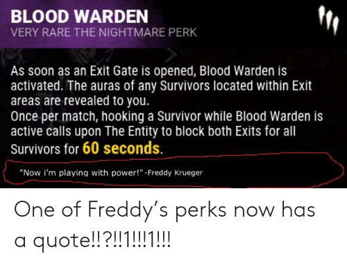 Blood Warden Very Rare The Nightmare Perk As Soon As An Exit Gate Is Opened Blood Warden Is Activated The Auras Of Any Survivors Located Within Exit Areas Are Revealed To You