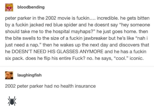 """Spider, Blue, and Cool: bloodbending  peter parker in the 2002 movie is fuckin.... incredible. he gets bitten  by a fuckin jacked red blue spider and he doesnt say """"hey someone  should take me to the hospital mayhaps?"""" he just goes home. then  the bite swells to the size of a fuckin jawbreaker but he's like """"nah i  just need a nap."""" then he wakes up the next day and discovers that  he DOESN'T NEED HIS GLASSES ANYMORE and he has a fuckin  six pack. does he flip his entire Fuck? no. he says, """"cool."""" iconic.  laughingfish  2002 peter parker had no health insurance 🕷"""