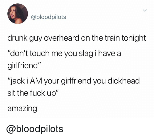 """Drunk, Fuck, and Train: @bloodpilots  drunk guy overheard on the train tonight  """"don't touch me you slag i have a  girltfriend""""  """"jack i AM your girlfriend you dickhead  sit the fuck up""""  amazing @bloodpilots"""