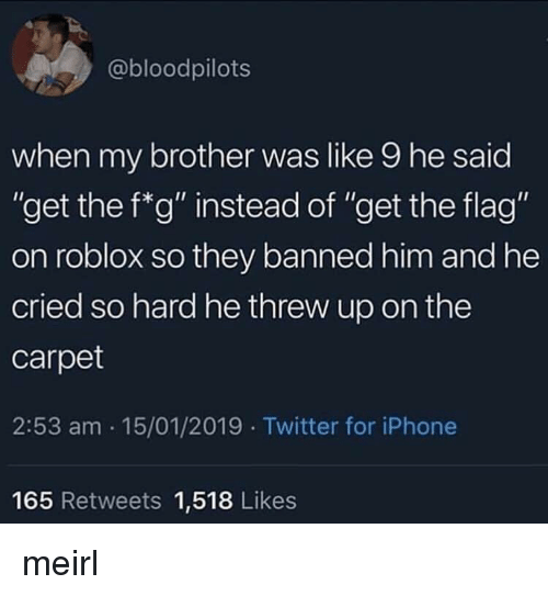 """Iphone, Twitter, and MeIRL: @bloodpilots  when my brother was like 9 he said  """"get the f*g"""" instead of """"get the flag""""  on roblox so they banned him and he  cried so hard he threw up on the  carpet  2:53 am 15/01/2019 Twitter for iPhone  Ou  165 Retweets 1,518 Likes meirl"""