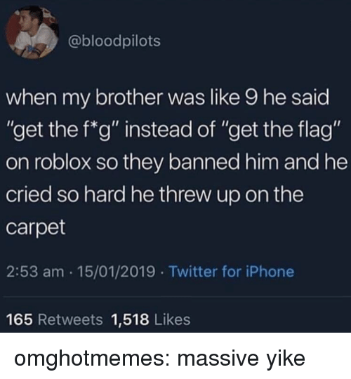 "Iphone, Tumblr, and Twitter: @bloodpilots  when my brother was like 9 he said  ""get the f*g"" instead of ""get the flag""  on roblox so they banned him and he  cried so hard he threw up on the  carpet  2:53 am 15/01/2019 Twitter for iPhone  165 Retweets 1,518 Likes omghotmemes:  massive yike"