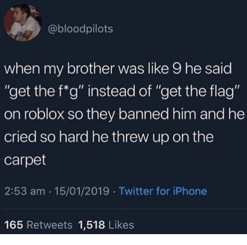 """Iphone, Twitter, and Roblox: @bloodpilots  when my brother was like 9 he said  """"get the f*g"""" instead of """"get the flag""""  on roblox so they banned him and he  cried so hard he threw up on the  carpet  2:53 am 15/01/2019 Twitter for iPhone  165 Retweets 1,518 Likes"""