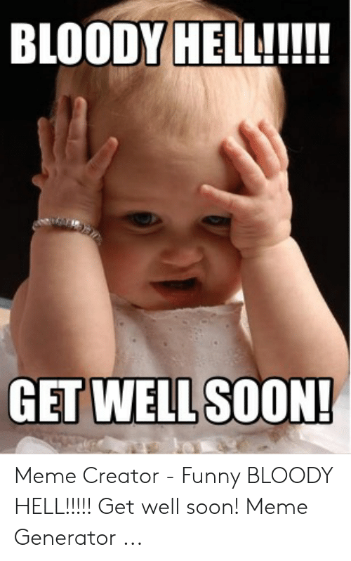 BLOODY HELL!!!! GET WELL SOON! Meme Creator - Funny BLOODY HELL